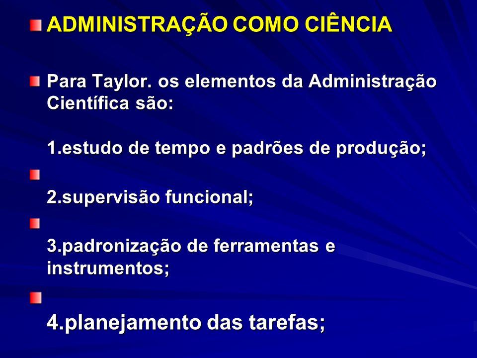 ADMINISTRAÇÃO COMO CIÊNCIA Para Taylor. os elementos da Administração Científica são: 1.estudo de tempo e padrões de produção; 2.supervisão funcional;