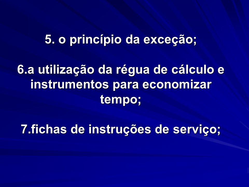 5. o princípio da exceção; 6.a utilização da régua de cálculo e instrumentos para economizar tempo; 7.fichas de instruções de serviço; 5. o princípio