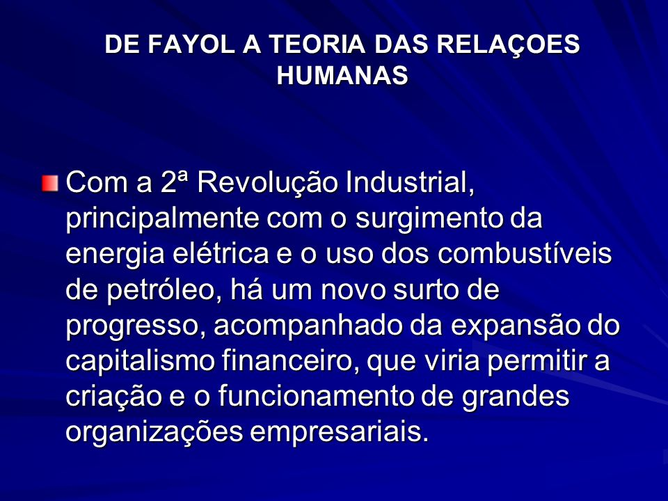 DE FAYOL A TEORIA DAS RELAÇOES HUMANAS Com a 2ª Revolução Industrial, principalmente com o surgimento da energia elétrica e o uso dos combustíveis de