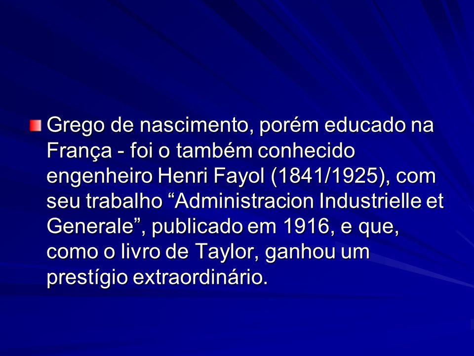 Grego de nascimento, porém educado na França - foi o também conhecido engenheiro Henri Fayol (1841/1925), com seu trabalho Administracion Industrielle