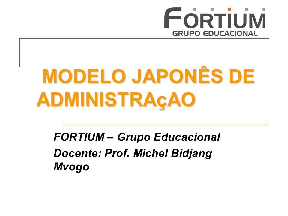 MODELO JAPONÊS DE ADMINISTRAçAO MODELO JAPONÊS DE ADMINISTRAçAO FORTIUM – Grupo Educacional Docente: Prof. Michel Bidjang Mvogo