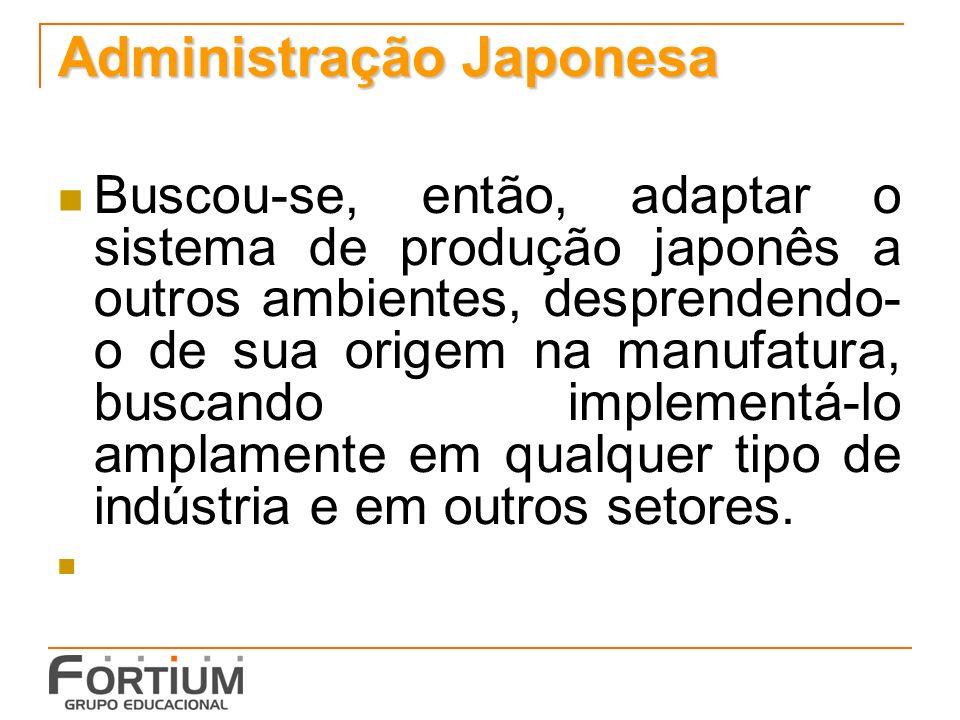 Administração Japonesa Buscou-se, então, adaptar o sistema de produção japonês a outros ambientes, desprendendo- o de sua origem na manufatura, buscan