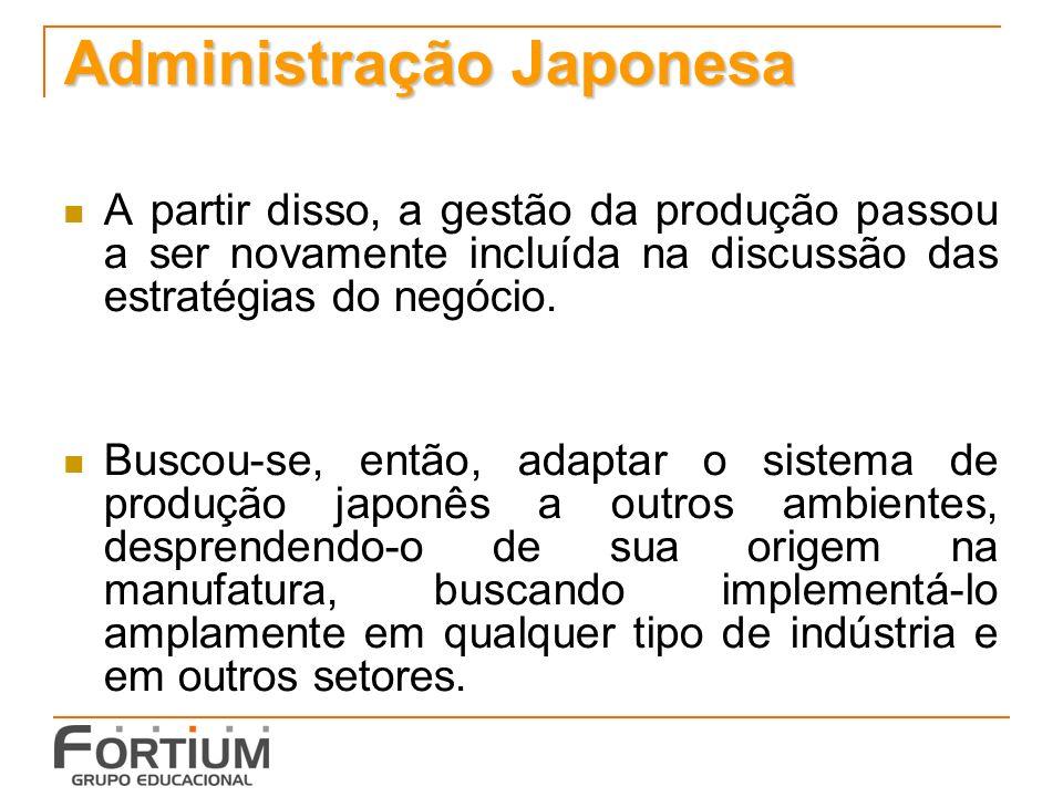 Administração Japonesa A partir disso, a gestão da produção passou a ser novamente incluída na discussão das estratégias do negócio. Buscou-se, então,
