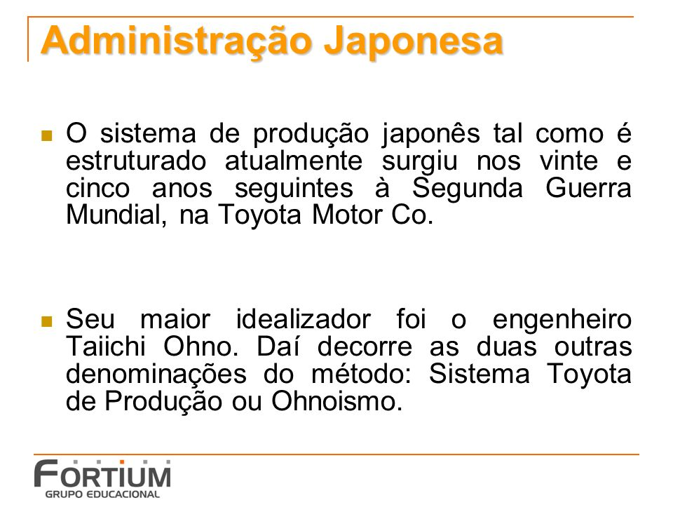 Administração Japonesa O sistema de produção japonês tal como é estruturado atualmente surgiu nos vinte e cinco anos seguintes à Segunda Guerra Mundia