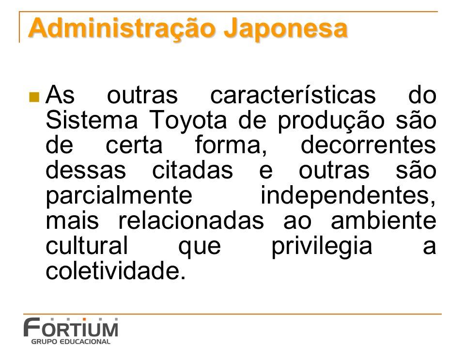 Administração Japonesa As outras características do Sistema Toyota de produção são de certa forma, decorrentes dessas citadas e outras são parcialment