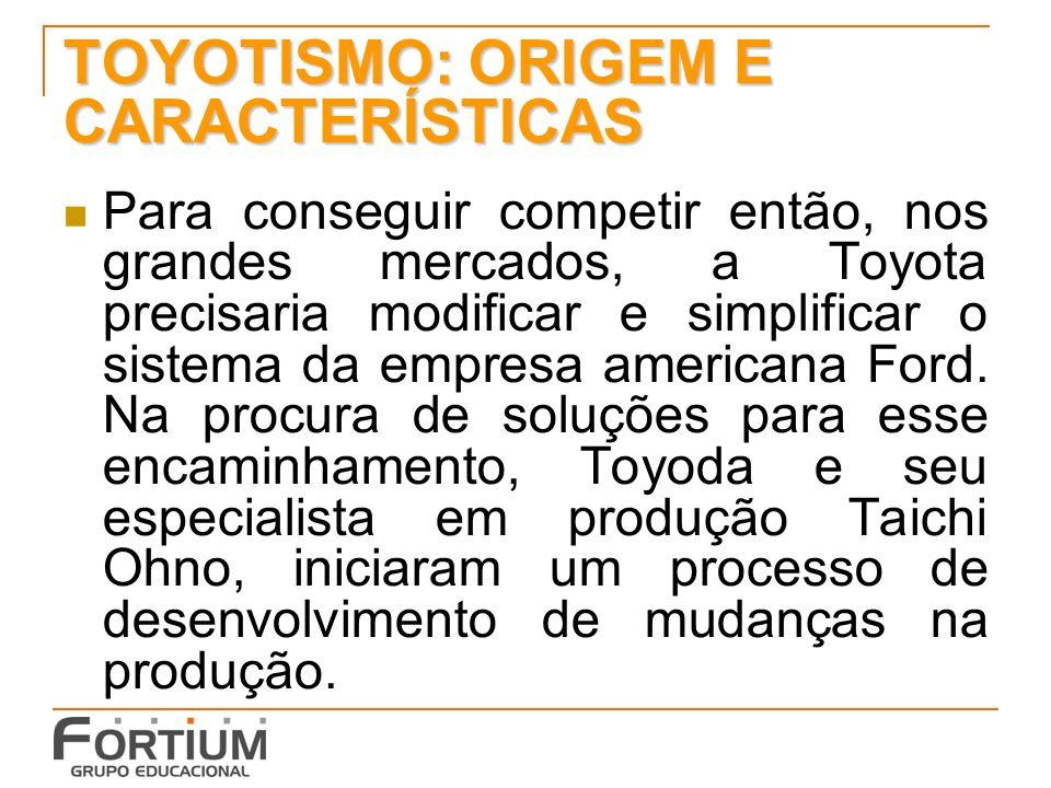 TOYOTISMO: ORIGEM E CARACTERÍSTICAS Para conseguir competir então, nos grandes mercados, a Toyota precisaria modificar e simplificar o sistema da empr