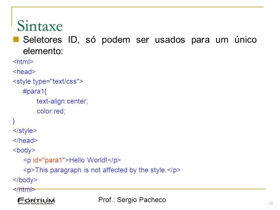 Prof.: Sergio Pacheco Sintaxe 10 Seletores ID, só podem ser usados para um único elemento: #para1{ text-align:center; color:red; } Hello World! This p