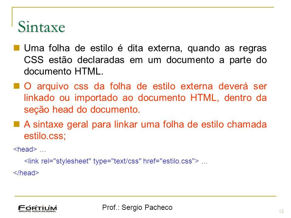 Prof.: Sergio Pacheco Sintaxe 12 Uma folha de estilo é dita externa, quando as regras CSS estão declaradas em um documento a parte do documento HTML.