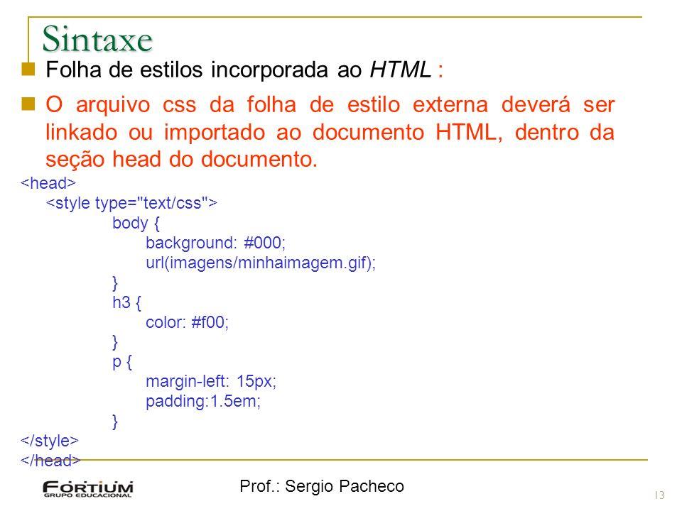 Prof.: Sergio Pacheco Sintaxe 13 Folha de estilos incorporada ao HTML : O arquivo css da folha de estilo externa deverá ser linkado ou importado ao do