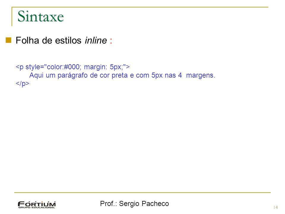 Prof.: Sergio Pacheco Sintaxe 14 Folha de estilos inline : Aqui um parágrafo de cor preta e com 5px nas 4 margens.