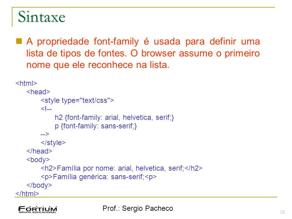 Prof.: Sergio Pacheco Sintaxe 15 A propriedade font-family é usada para definir uma lista de tipos de fontes. O browser assume o primeiro nome que ele