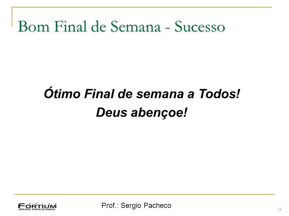 Prof.: Sergio Pacheco Bom Final de Semana - Sucesso 16 Ótimo Final de semana a Todos! Deus abençoe!
