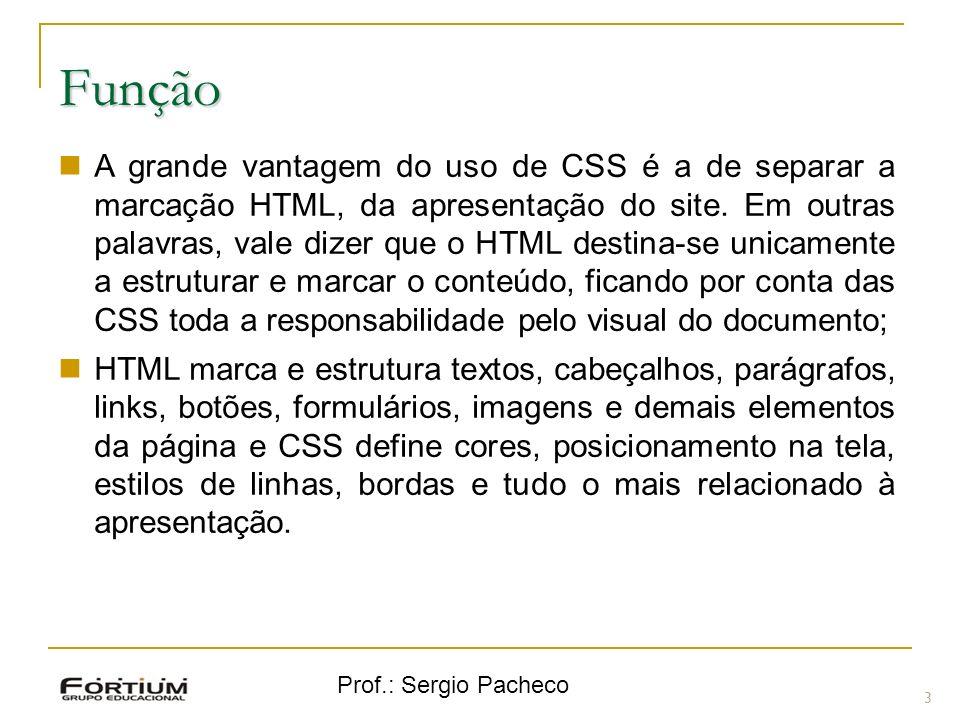 Prof.: Sergio Pacheco Função 3 A grande vantagem do uso de CSS é a de separar a marcação HTML, da apresentação do site. Em outras palavras, vale dizer