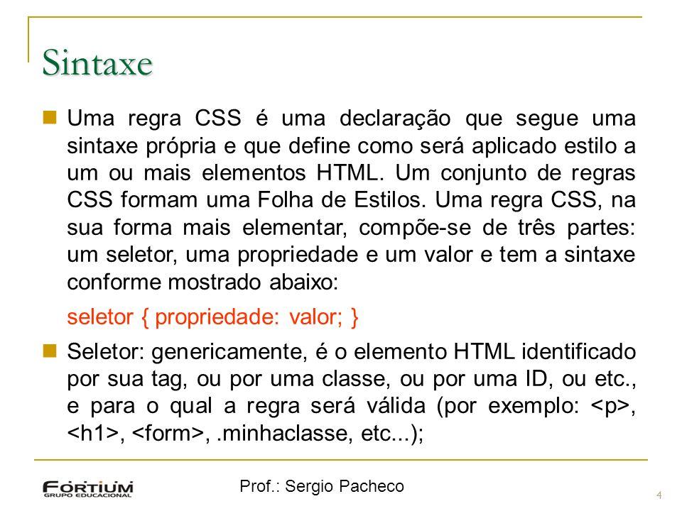 Prof.: Sergio Pacheco Sintaxe 5 Seletor: genericamente, é o elemento HTML identificado por sua tag, ou por uma classe, ou por uma ID, ou etc., e para o qual a regra será válida (por exemplo:,,,.minhaclasse, etc...); Propriedade: é o atributo do elemento HTML ao qual será aplicada a regra (por exemplo: font, color, background, etc...).