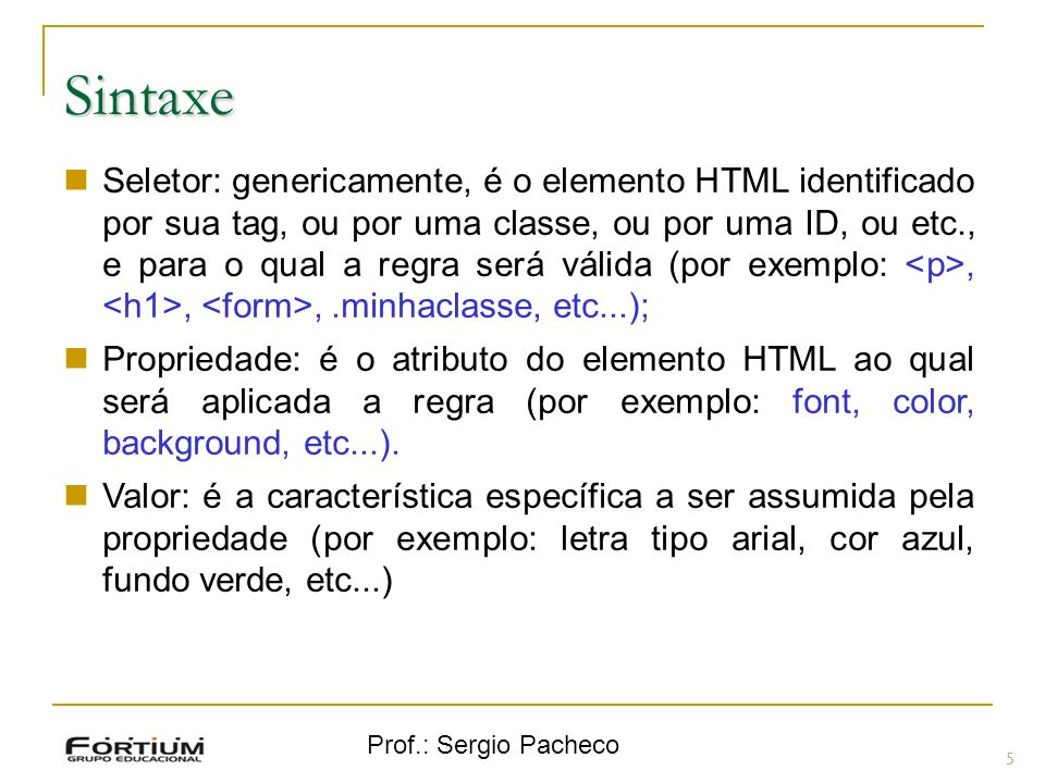 Prof.: Sergio Pacheco Sintaxe 6 Na sintaxe de uma regra CSS, escreve-se o seletor e a seguir a propriedade e valor separados por dois pontos e entre chaves { }.