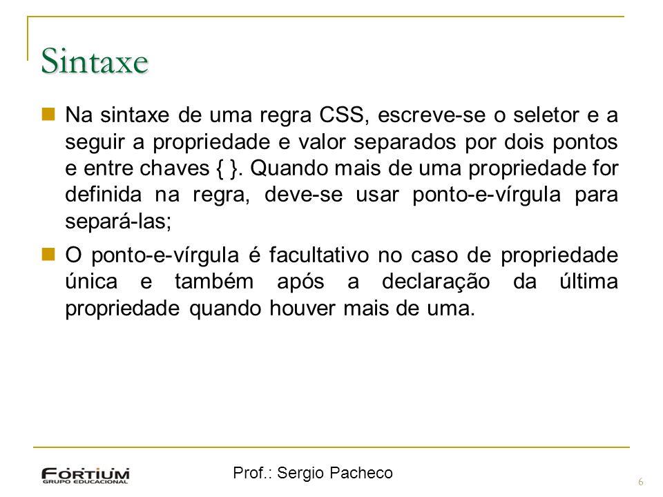 Prof.: Sergio Pacheco Sintaxe 6 Na sintaxe de uma regra CSS, escreve-se o seletor e a seguir a propriedade e valor separados por dois pontos e entre c