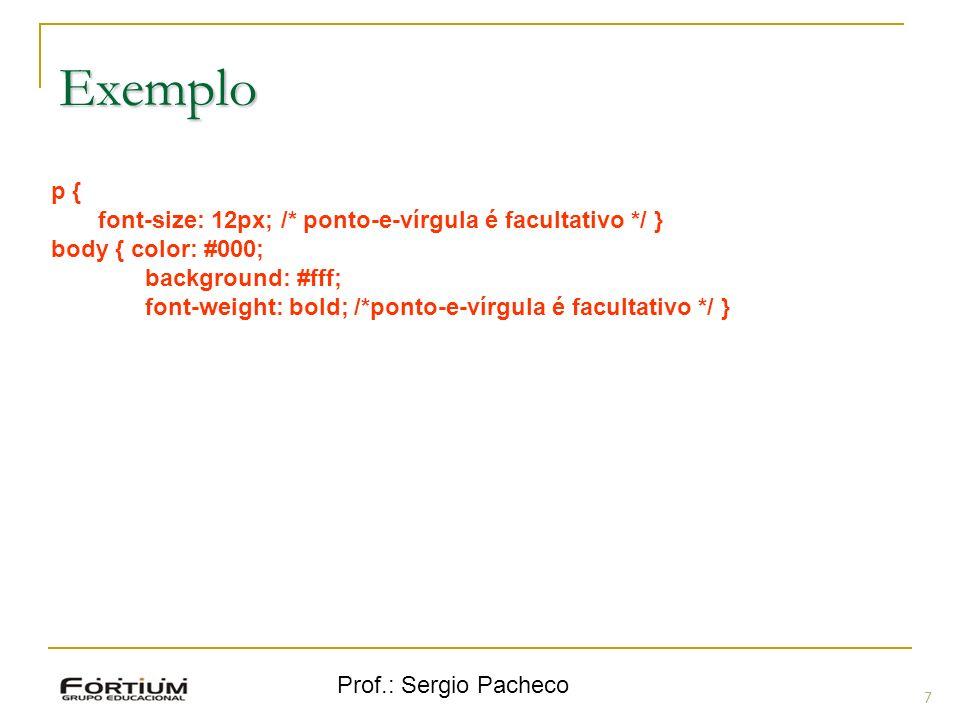 Prof.: Sergio Pacheco Exemplo 7 p { font-size: 12px; /* ponto-e-vírgula é facultativo */ } body { color: #000; background: #fff; font-weight: bold; /*