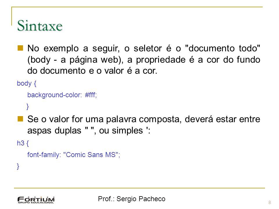 Prof.: Sergio Pacheco Sintaxe 9 Seletores Iguais: h1, h2, h3, h4, h5, h6 { color: #0f0; } Seletores especiais, ou Classes: elemento.minhaclasse { propriedade: valor; } p.cor-um { color:#000; } p.cor-dois { color:#0ff; } este parágrafo será na cor preta.