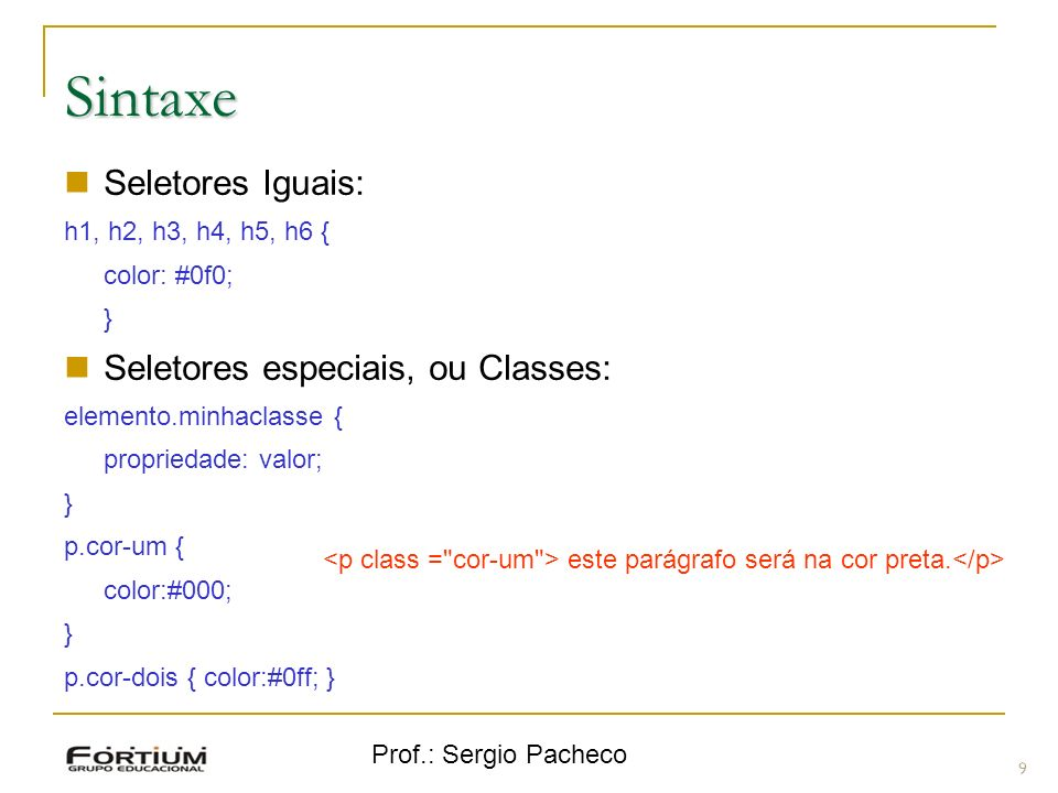 Prof.: Sergio Pacheco Sintaxe 9 Seletores Iguais: h1, h2, h3, h4, h5, h6 { color: #0f0; } Seletores especiais, ou Classes: elemento.minhaclasse { prop