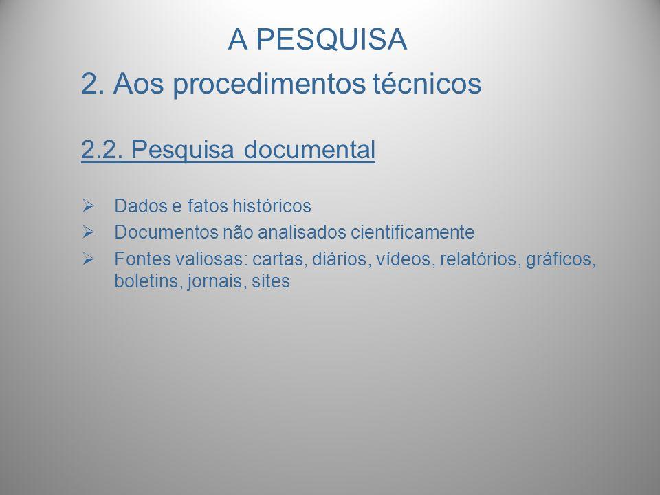 A PESQUISA 2. Aos procedimentos técnicos 2.2. Pesquisa documental Dados e fatos históricos Documentos não analisados cientificamente Fontes valiosas: