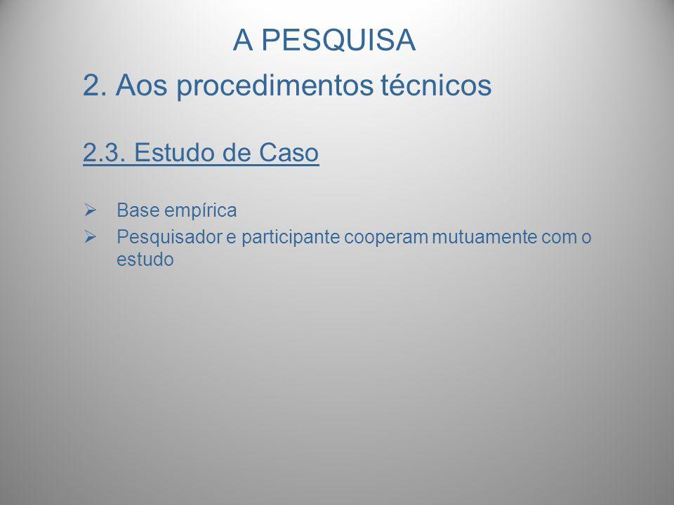 A PESQUISA 2. Aos procedimentos técnicos 2.3. Estudo de Caso Base empírica Pesquisador e participante cooperam mutuamente com o estudo