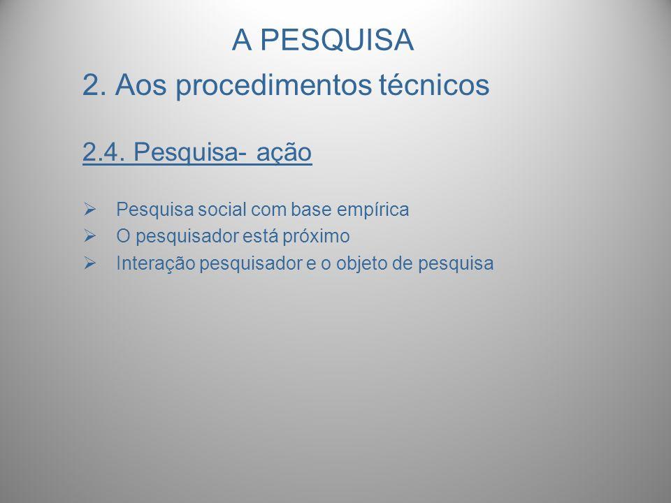 A PESQUISA 2. Aos procedimentos técnicos 2.4. Pesquisa- ação Pesquisa social com base empírica O pesquisador está próximo Interação pesquisador e o ob