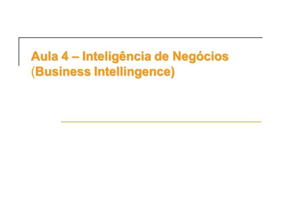 Aula 4 – Inteligência de Negócios Business Intellingence) Aula 4 – Inteligência de Negócios (Business Intellingence)