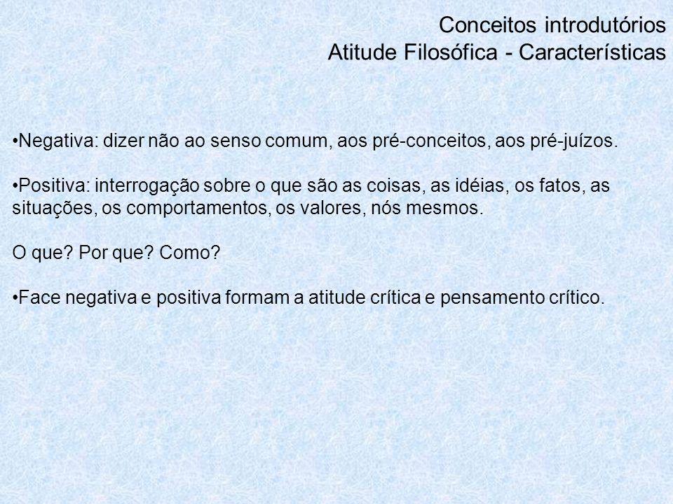 Conceitos introdutórios Atitude Filosófica - Características Negativa: dizer não ao senso comum, aos pré-conceitos, aos pré-juízos. Positiva: interrog