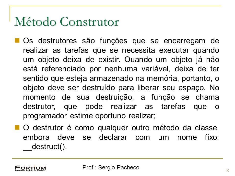 Prof.: Sergio Pacheco Método Construtor 10 Os destrutores são funções que se encarregam de realizar as tarefas que se necessita executar quando um obj