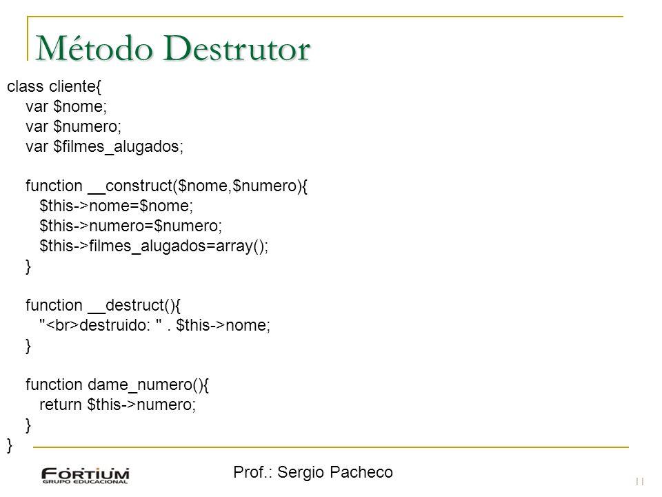 Prof.: Sergio Pacheco Método Destrutor 11 class cliente{ var $nome; var $numero; var $filmes_alugados; function __construct($nome,$numero){ $this->nom