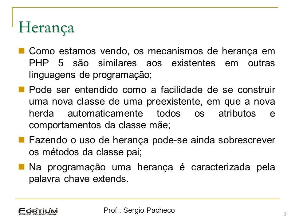 Prof.: Sergio Pacheco Herança 3 Como estamos vendo, os mecanismos de herança em PHP 5 são similares aos existentes em outras linguagens de programação