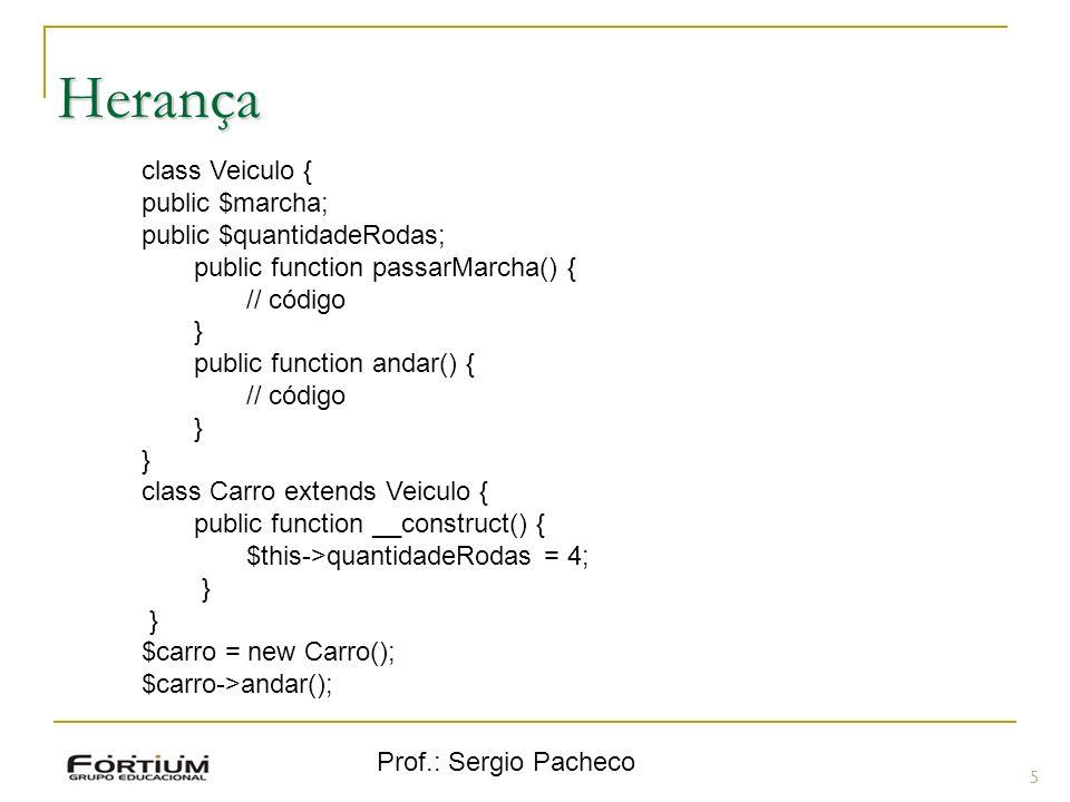 Prof.: Sergio Pacheco Herança 5 class Veiculo { public $marcha; public $quantidadeRodas; public function passarMarcha() { // código } public function