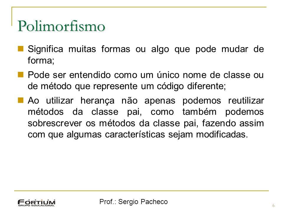 Prof.: Sergio Pacheco Polimorfismo 6 Significa muitas formas ou algo que pode mudar de forma; Pode ser entendido como um único nome de classe ou de mé