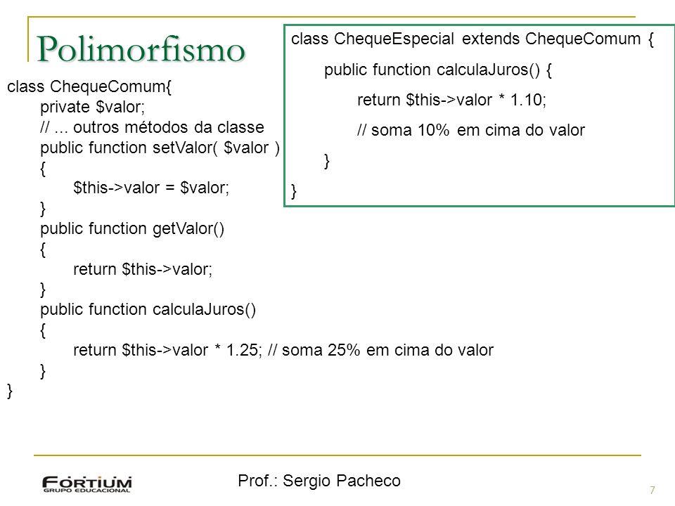 Prof.: Sergio Pacheco Polimorfismo 7 class ChequeComum{ private $valor; //... outros métodos da classe public function setValor( $valor ) { $this->val