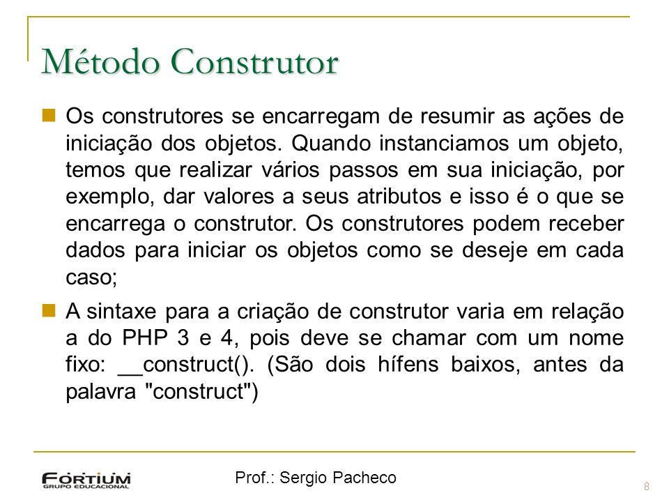 Prof.: Sergio Pacheco Método Construtor 8 Os construtores se encarregam de resumir as ações de iniciação dos objetos. Quando instanciamos um objeto, t