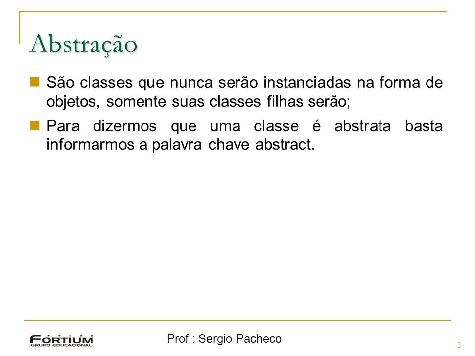 Prof.: Sergio Pacheco Abstração 3 São classes que nunca serão instanciadas na forma de objetos, somente suas classes filhas serão; Para dizermos que u