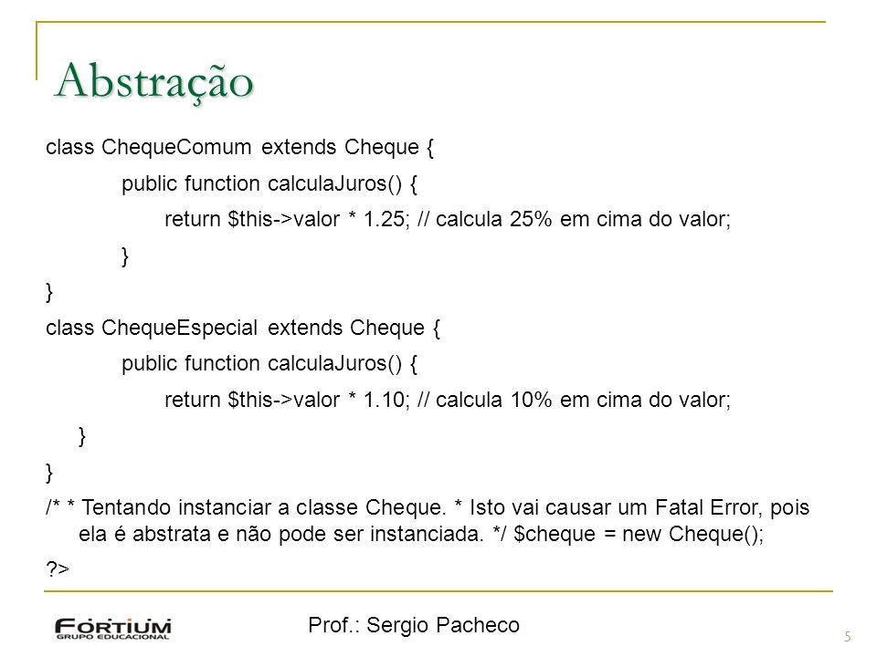 Prof.: Sergio Pacheco Abstração 5 class ChequeComum extends Cheque { public function calculaJuros() { return $this->valor * 1.25; // calcula 25% em ci