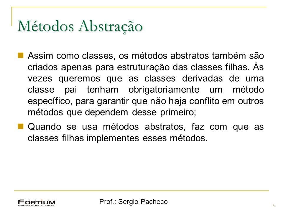 Prof.: Sergio Pacheco Métodos Abstração 6 Assim como classes, os métodos abstratos também são criados apenas para estruturação das classes filhas. Às