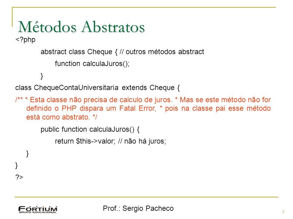 Prof.: Sergio Pacheco Métodos Abstratos 7 <?php abstract class Cheque { // outros métodos abstract function calculaJuros(); } class ChequeContaUnivers