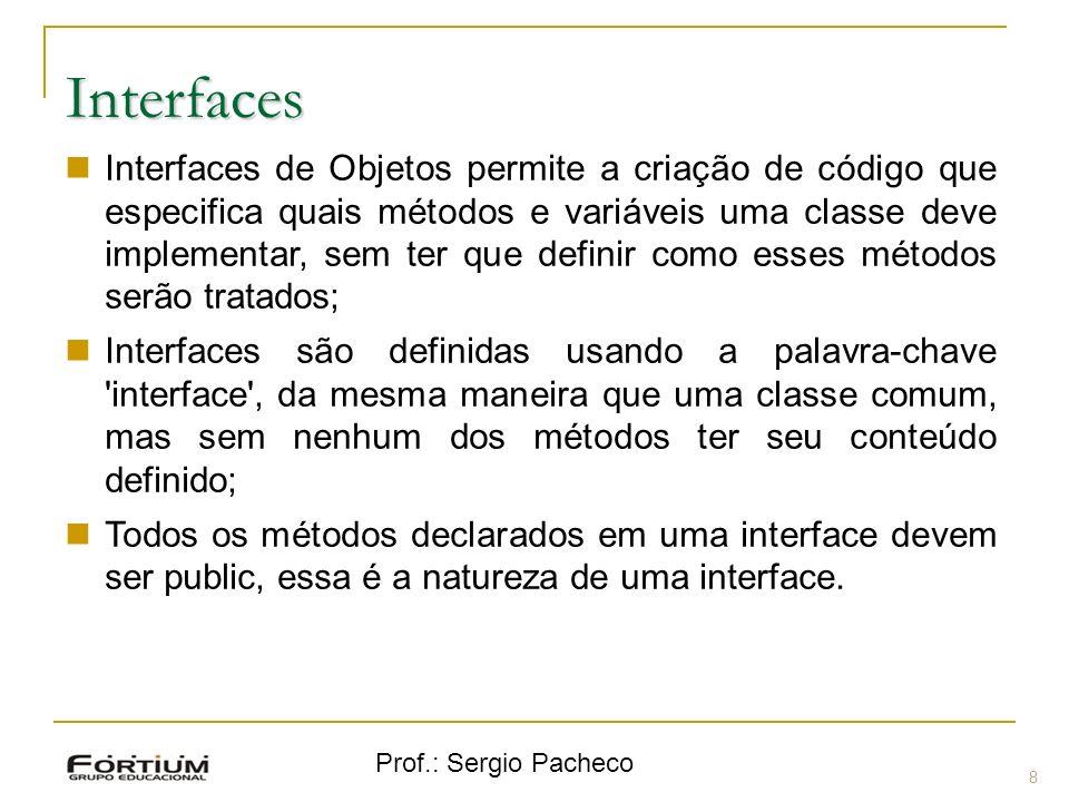 Prof.: Sergio Pacheco Interfaces 8 Interfaces de Objetos permite a criação de código que especifica quais métodos e variáveis uma classe deve implemen