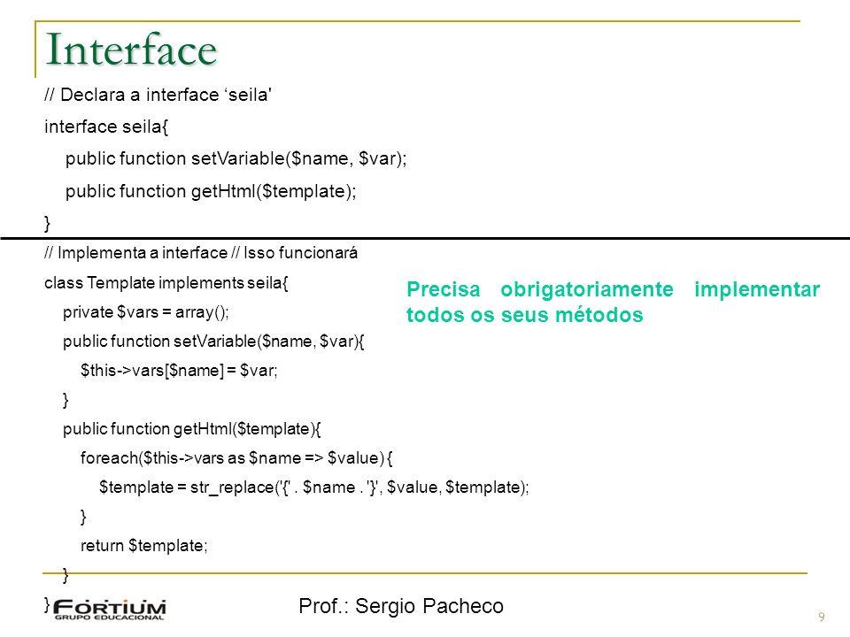 Prof.: Sergio Pacheco Interface 9 // Declara a interface seila' interface seila{ public function setVariable($name, $var); public function getHtml($te