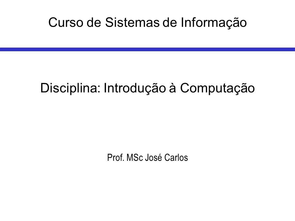 Curso de Sistemas de Informação Disciplina: Introdução à Computação Prof. MSc José Carlos