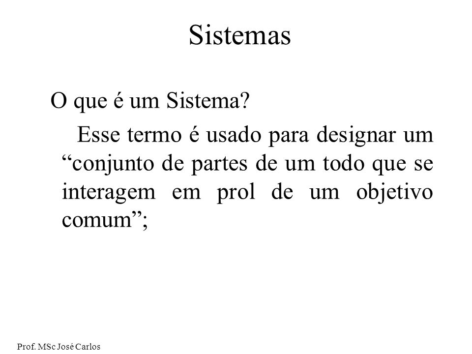 Prof.MSc José Carlos Sistemas O que é um Sistema.