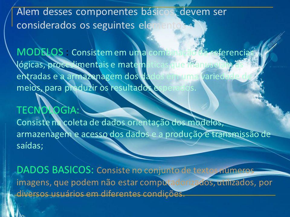 Alem desses componentes básicos, devem ser considerados os seguintes elementos : MODELOS : Consistem em uma combinação de referencias lógicas, procedi