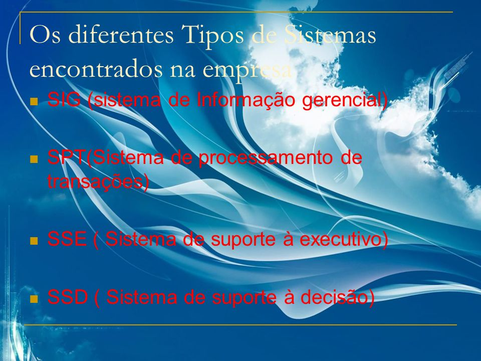 Os diferentes Tipos de Sistemas encontrados na empresa SIG (sistema de Informação gerencial) SPT(Sistema de processamento de transações) SSE ( Sistema