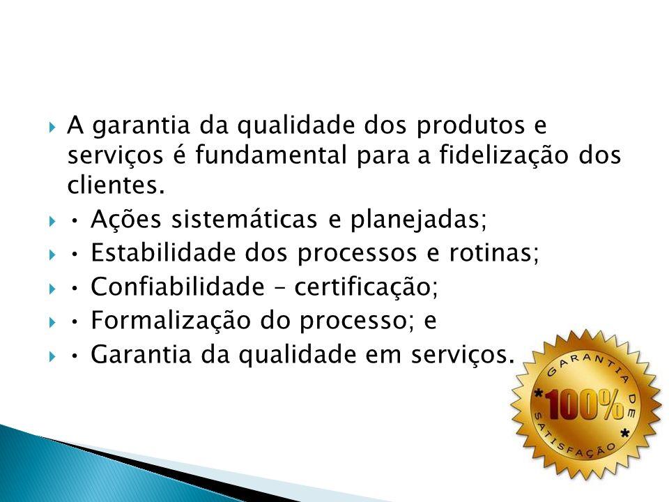 A garantia da qualidade dos produtos e serviços é fundamental para a fidelização dos clientes. Ações sistemáticas e planejadas; Estabilidade dos proce