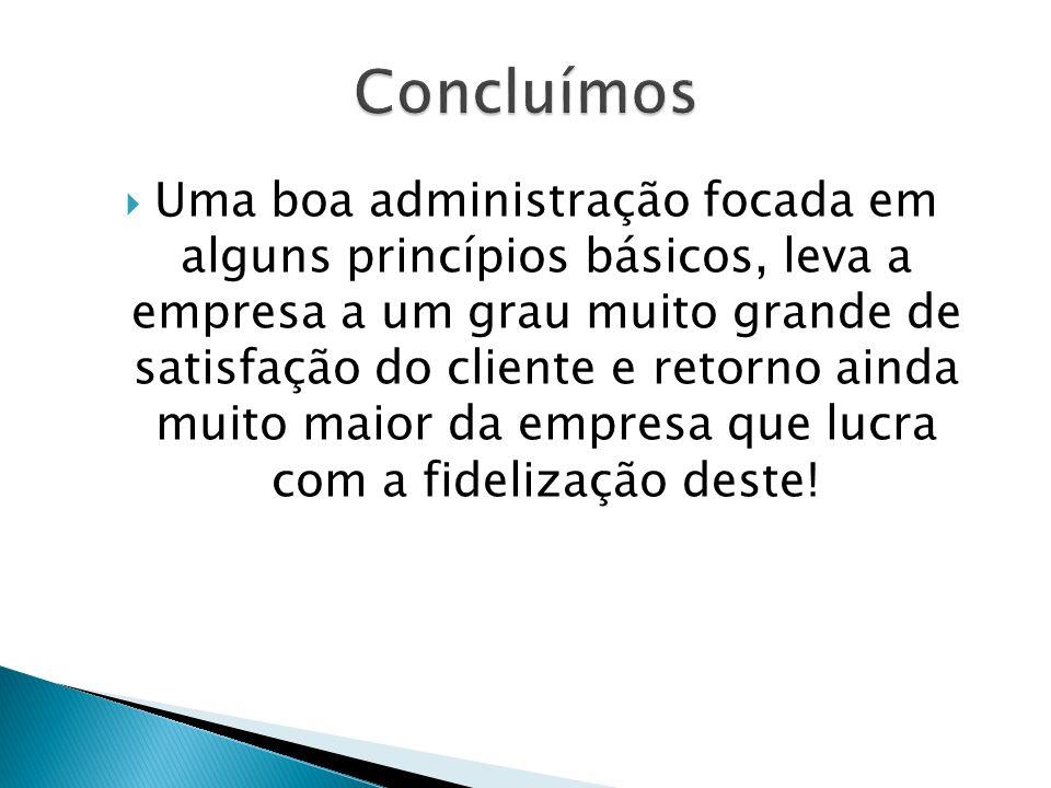 Uma boa administração focada em alguns princípios básicos, leva a empresa a um grau muito grande de satisfação do cliente e retorno ainda muito maior