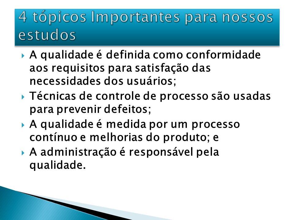 A qualidade é definida como conformidade aos requisitos para satisfação das necessidades dos usuários; Técnicas de controle de processo são usadas par