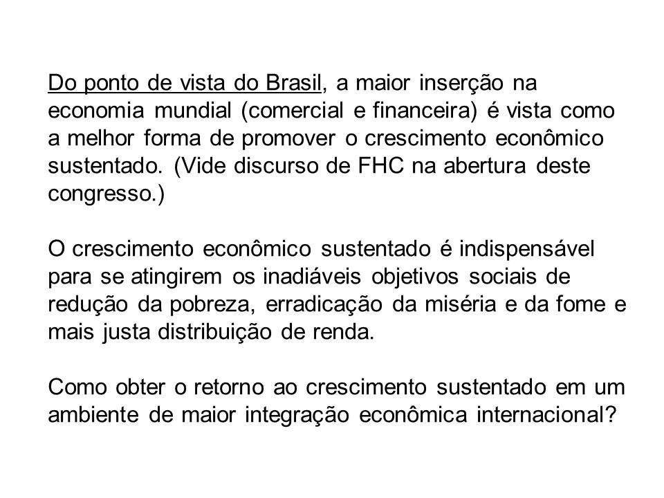 Do ponto de vista do Brasil, a maior inserção na economia mundial (comercial e financeira) é vista como a melhor forma de promover o crescimento econômico sustentado.