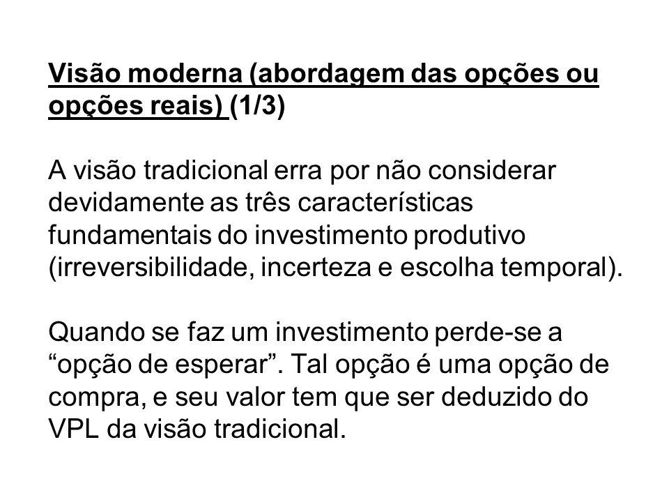 Visão moderna (abordagem das opções ou opções reais) (1/3) A visão tradicional erra por não considerar devidamente as três características fundamentais do investimento produtivo (irreversibilidade, incerteza e escolha temporal).